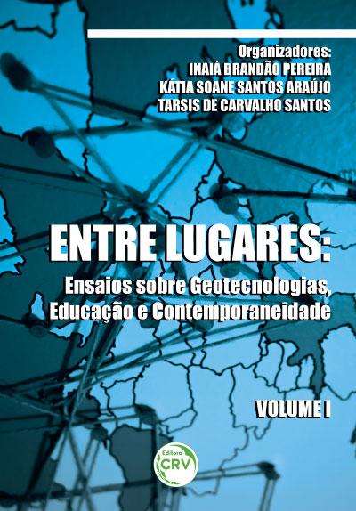 Capa do livro: ENTRE LUGARES: <br>ensaios sobre geotecnologias, educação e contemporaneidade <br>Volume 1