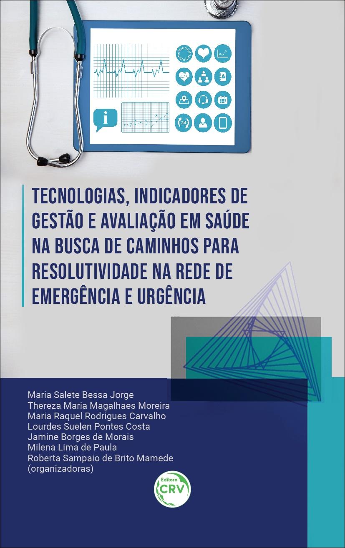 Capa do livro: TECNOLOGIAS, INDICADORES DE GESTÃO E AVALIAÇÃO EM SAÚDE NA BUSCA DE CAMINHOS PARA RESOLUTIVIDADE NA REDE DE EMERGÊNCIA E URGÊNCIA