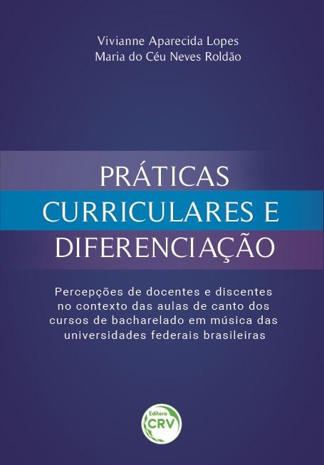 Capa do livro: PRÁTICAS CURRICULARES E DIFERENCIAÇÃO: <br>percepções de docentes e discentes no contexto das aulas de canto dos cursos de bacharelado em música das universidades federais brasileiras