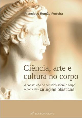 Capa do livro: CIÊNCIA, ARTE E CULTURA NO CORPO:<br>a construção de sentidos sobre o corpo a partir das cirurgias plásticas