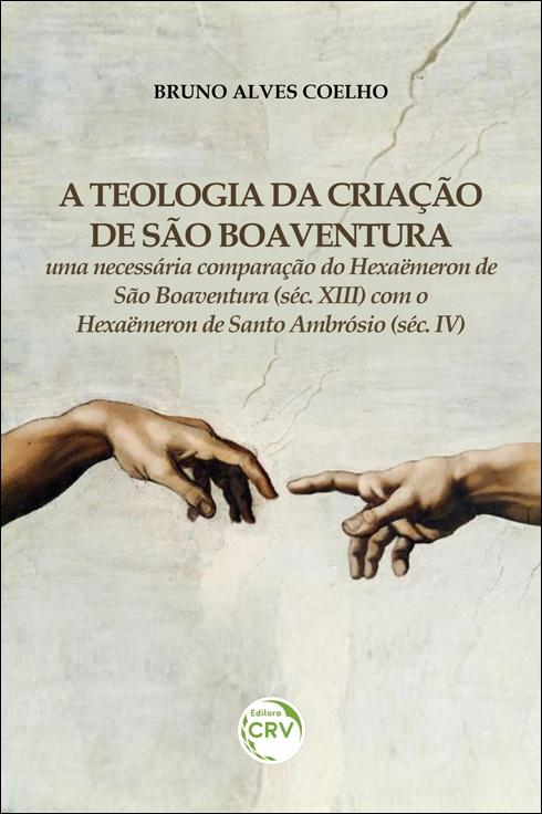 Capa do livro: A TEOLOGIA DA CRIAÇÃO DE SÃO BOAVENTURA:  <br>uma necessária comparação do Hexaëmeron de São Boaventura (séc. XIII) com o Hexaëmeron de Santo Ambrósio (séc. IV)