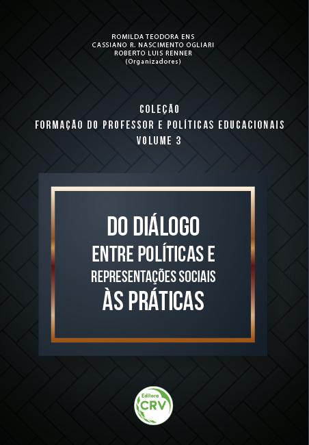 Capa do livro: DO DIÁLOGO ENTRE POLÍTICAS E REPRESENTAÇÕES SOCIAIS ÀS PRÁTICAS <br> Coleção Formação do professor e políticas educacionais <br> Volume 3