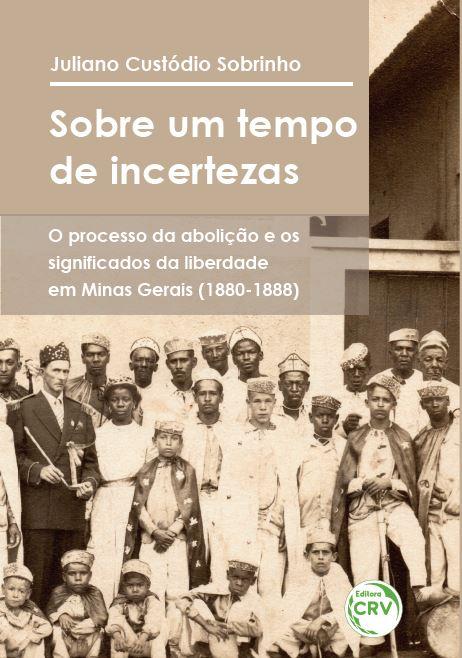 Capa do livro: SOBRE UM TEMPO DE INCERTEZAS: <br>o processo da abolição e os significados da liberdade em Minas Gerais (1880-1888)