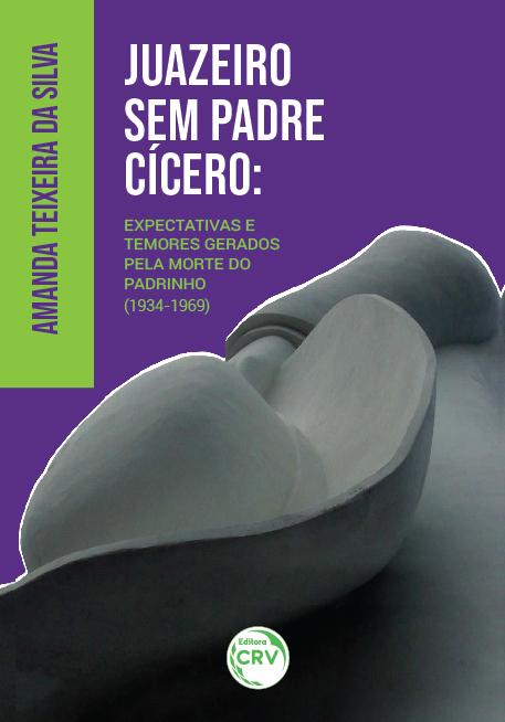 Capa do livro: JUAZEIRO SEM PADRE CÍCERO: <br>expectativas e temores gerados pela morte do Padrinho (1934-1969)