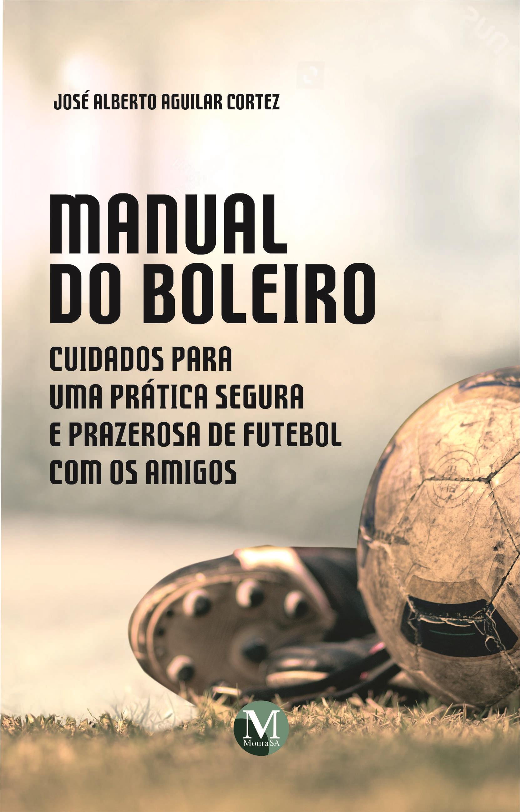 Capa do livro: MANUAL DO BOLEIRO: <br>Cuidados para uma prática segura e prazerosa de futebol com os amigos