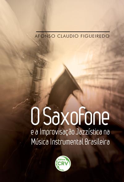 Capa do livro: O SAXOFONE E A IMPROVISAÇÃO JAZZÍSTICA NA MÚSICA INSTRUMENTAL BRASILEIRA