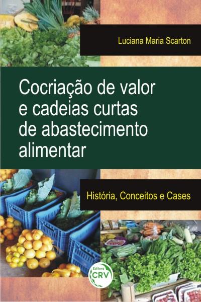 Capa do livro: COCRIAÇÃO DE VALOR E CADEIAS CURTAS DE ABASTECIMENTO ALIMENTAR:<br>história, conceitos e cases