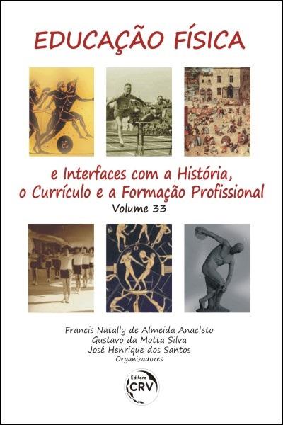 Capa do livro: EDUCAÇÃO FÍSICA E INTERFACES COM A HISTÓRIA, O CURRÍCULO E A FORMAÇÃO PROFISSIONAL<br>Volume 33
