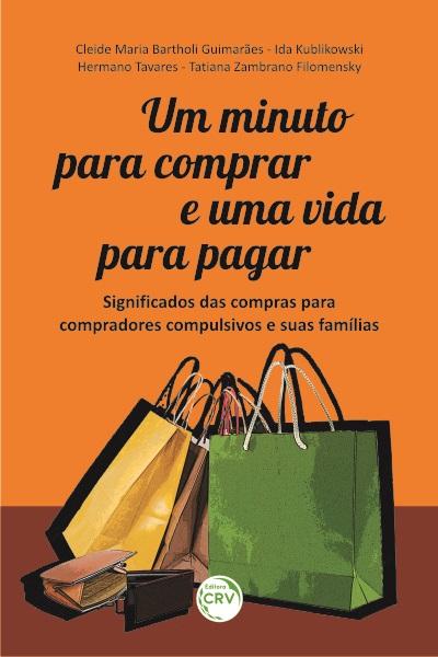 Capa do livro: UM MINUTO PARA COMPRAR E UMA VIDA PARA PAGAR: <br>significados das compras para compradores compulsivos e suas famílias