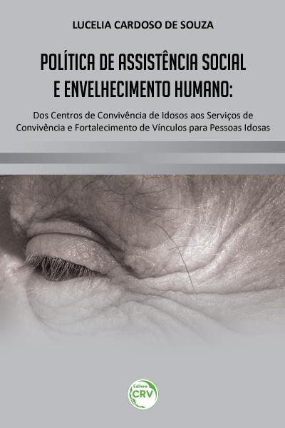 Capa do livro: POLÍTICA DE ASSISTÊNCIA SOCIAL E ENVELHECIMENTO HUMANO:<br>dos centros de convivência de idosos aos serviços de convivência e fortalecimento de vínculos para pessoas idosas