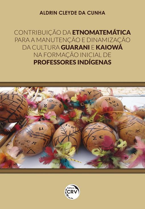 Capa do livro: CONTRIBUIÇÃO DA ETNOMATEMÁTICA PARA A MANUTENÇÃO E DINAMIZAÇÃO DA CULTURA GUARANI E KAIOWÁ NA FORMAÇÃO INICIAL DE PROFESSORES INDÍGENAS