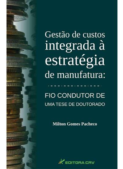 Capa do livro: GESTÃO DE CUSTOS INTEGRADA À ESTRATÉGIA DE MANUFATURA:<br>fio condutor de uma tese de doutorado