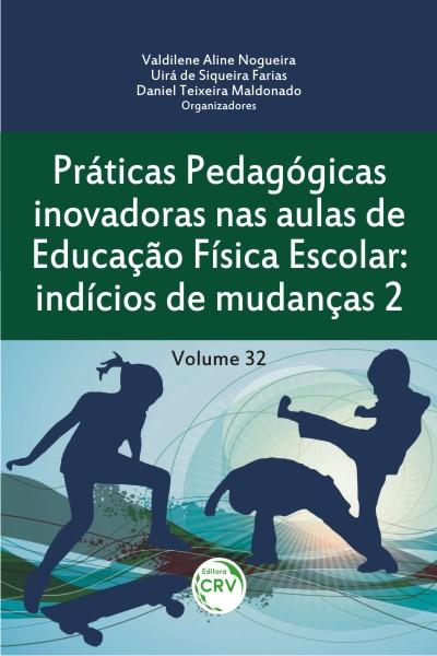Capa do livro: PRÁTICAS PEDAGÓGICAS INOVADORAS NAS AULAS DE EDUCAÇÃO FÍSICA ESCOLAR:<br>indícios de mudanças 2<br>Volume 32