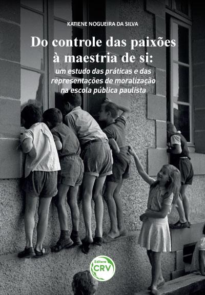 Capa do livro: Do controle das paixões à maestria de si: <br> um estudo das práticas e das representações de moralização na escola pública paulista