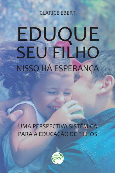 Capa do livro: EDUQUE SEU FILHO, NISSO HÁ ESPERANÇA: <br> uma perspectiva sistêmica para a educação de filhos