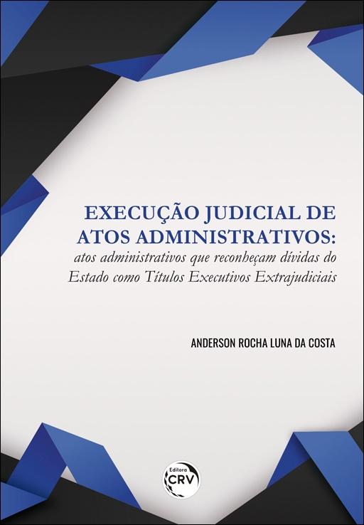 Capa do livro: EXECUÇÃO JUDICIAL DE ATOS ADMINISTRATIVOS: <br>atos administrativos que reconheçam dívidas do Estado como títulos executivos extrajudiciais