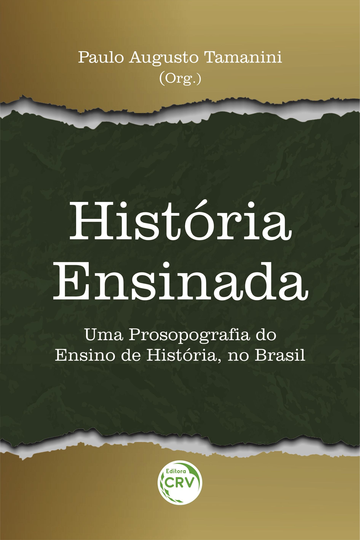 Capa do livro: HISTÓRIA ENSINADA:  <br>uma Prosopografia do Ensino de História, no Brasil