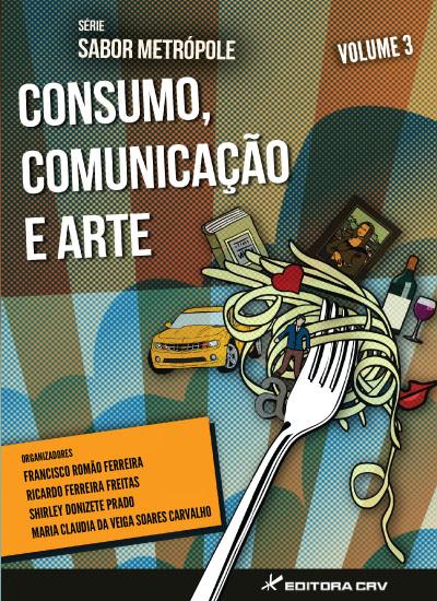 Capa do livro: CONSUMO, COMUNICAÇÃO E ARTE<br>Série Sabor Metrópole<br>Volume 3