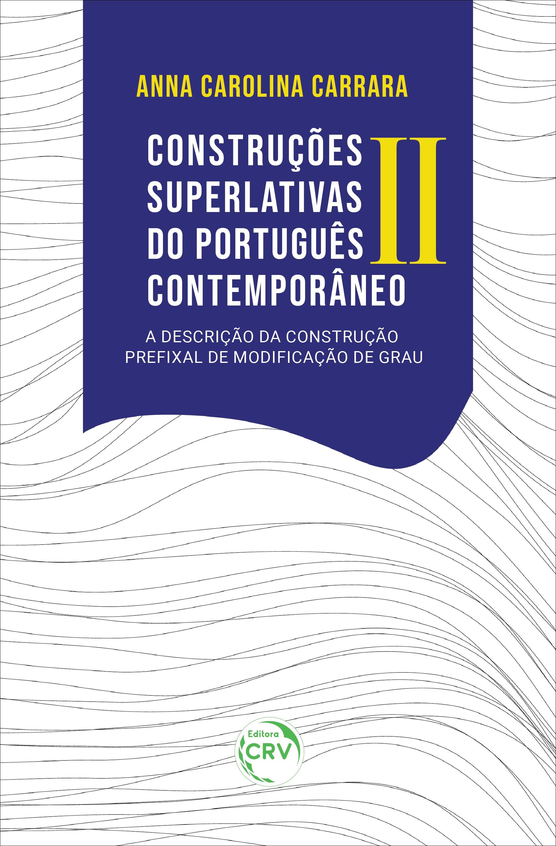 Capa do livro: CONSTRUÇÕES SUPERLATIVAS DO PORTUGUÊS CONTEMPORÂNEO II:<br> a descrição da Construção Prefixal de Modificação de Grau