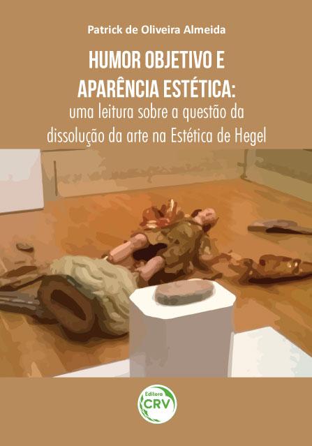 Capa do livro: HUMOR OBJETIVO E APARÊNCIA ESTÉTICA: <br>uma leitura sobre a questão da dissolução da arte na Estética de Hegel