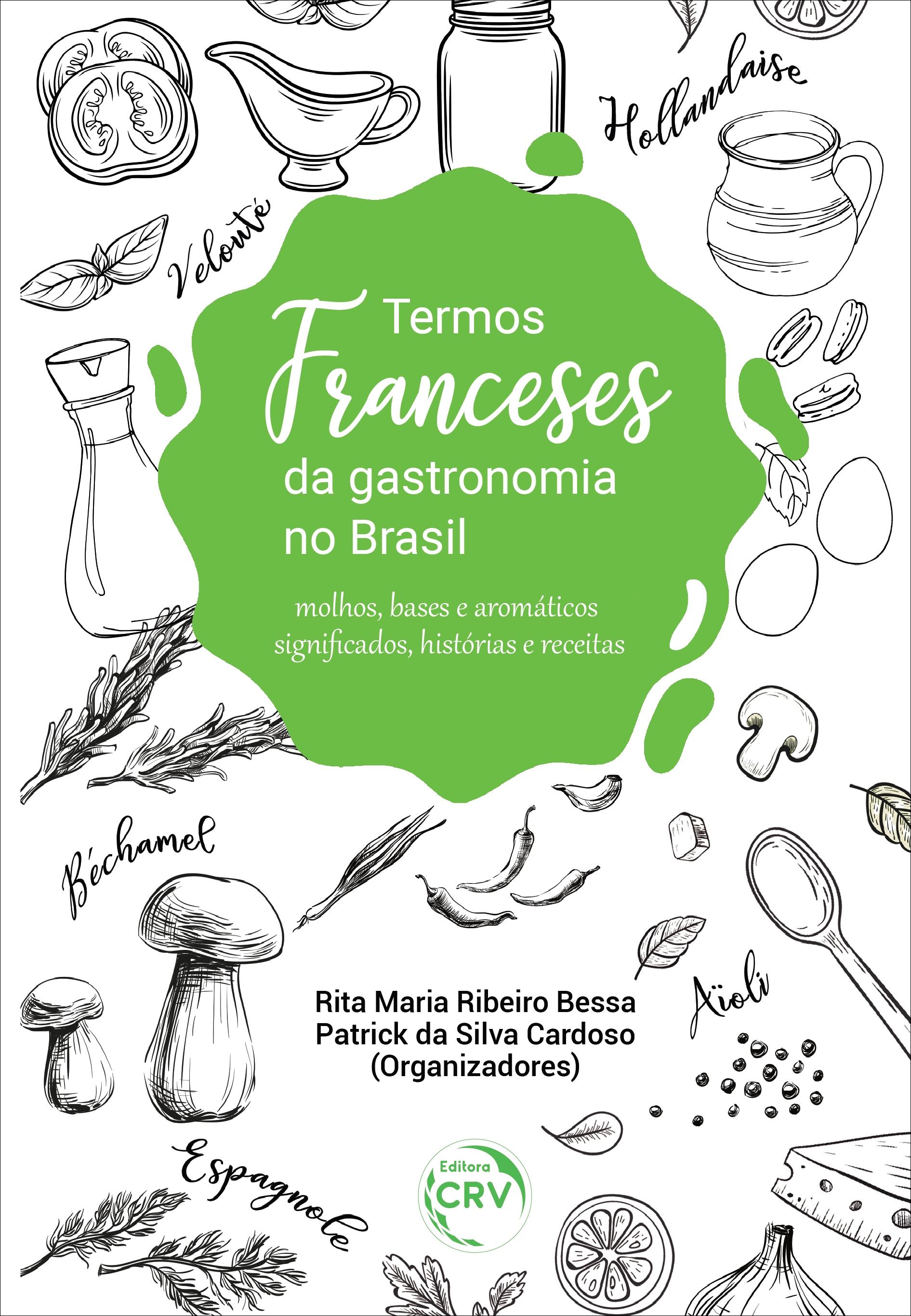 Capa do livro: TERMOS FRANCESES DA GASTRONOMIA NO BRASIL: <br>molhos, bases e aromáticos significados, histórias e receitas
