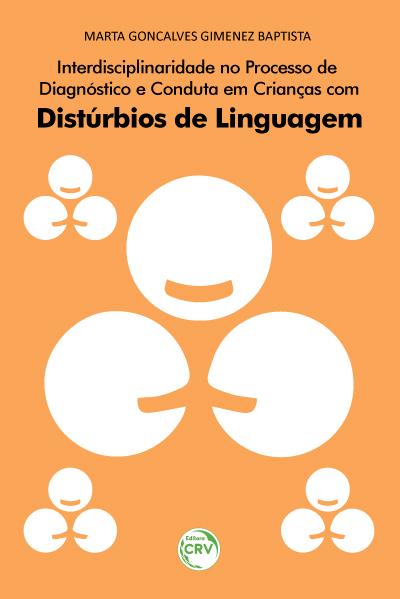 Capa do livro: INTERDISCIPLINARIDADE NO PROCESSO DE DIAGNÓSTICO E CONDUTA EM CRIANÇAS COM DISTÚRBIOS DE LINGUAGEM