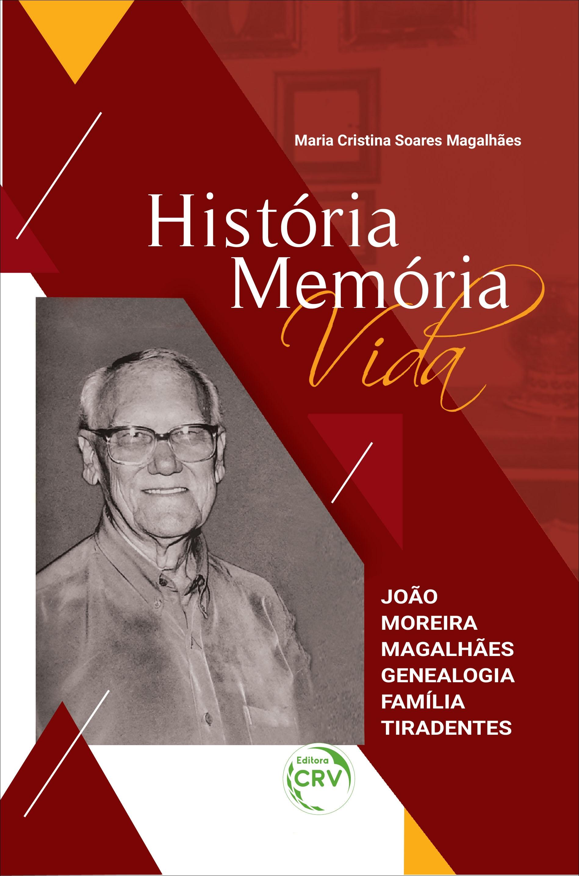 Capa do livro: HISTÓRIA MEMÓRIA VIDA: <br>João Moreira Magalhães Genealogia Família Tiradentes