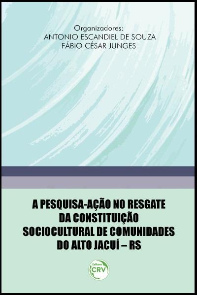 Capa do livro: A PESQUISA-AÇÃO NO RESGATE DA CONSTITUIÇÃO SOCIOCULTURAL DE COMUNIDADES DO ALTO JACUÍ – RS