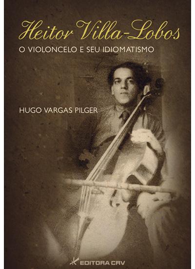 Capa do livro: HEITOR VILLA-LOBOS<BR>O Violoncelo e Seu Idiomatismo