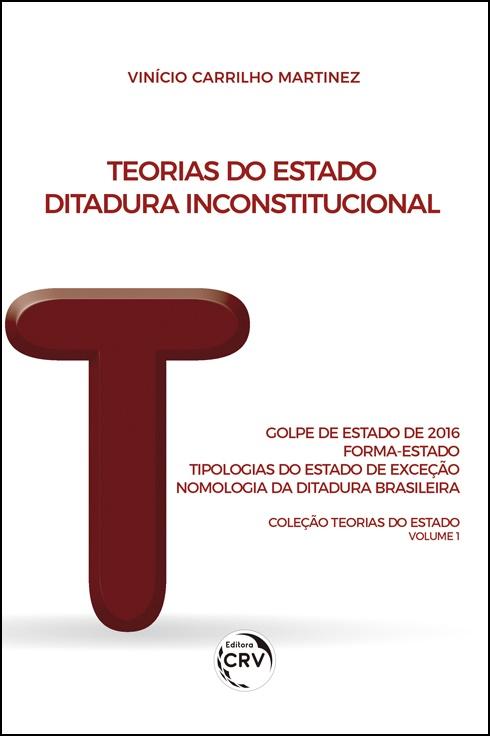 Capa do livro: TEORIAS DO ESTADO:  <br>Ditadura Inconstitucional: Golpe de Estado de 2016: Forma-Estado: Tipologias do Estado de Exceção: Nomologia da Ditadura Brasileira <br>Coleção Teorias do Estado Volume 1