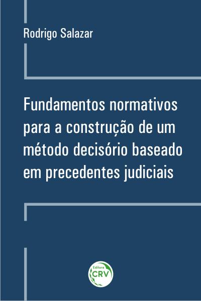 Capa do livro: FUNDAMENTOS NORMATIVOS PARA A CONSTRUÇÃO DE UM MÉTODO DECISÓRIO BASEADO EM PRECEDENTES JUDICIAIS