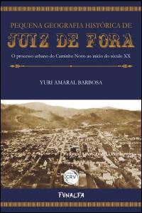 PEQUENA GEOGRAFIA HISTÓRICA DE JUIZ DE FORA<br> O processo urbano do Caminho Novo ao início do século XX