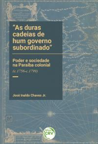"""""""AS DURAS CADEIAS DE HUM GOVERNO SUBORDINADO"""":<br>poder e sociedade na Paraíba colonial (c.1756-c.1799)"""