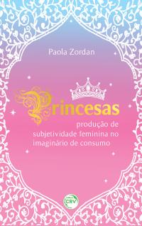 PRINCESAS: <br>produção de subjetividade feminina no imaginário de consumo