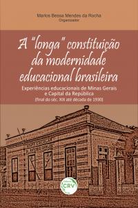 """A """"LONGA"""" CONSTITUIÇÃO DA MODERNIDADE EDUCACIONAL BRASILEIRA:<br> experiências educacionais de Minas Gerais e Capital da República (final do séc. XIX até década de 1930)"""