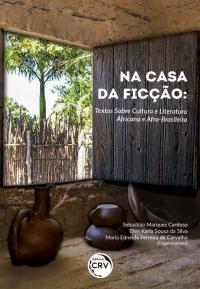 NA CASA DA FICÇÃO: <br>textos sobre cultura e literatura africana e afro-brasileira