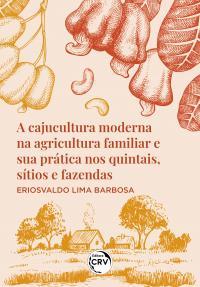 A CAJUCULTURA MODERNA NA AGRICULTURA FAMILIAR E SUA PRÁTICA NOS QUINTAIS, SÍTIOS E FAZENDAS