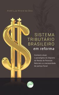 SISTEMA TRIBUTÁRIO BRASILEIRO EM REFORMA:<br> contexto atual, o paradigma do Imposto de Renda de Pessoas Naturais e a necessidade de justiça fiscal