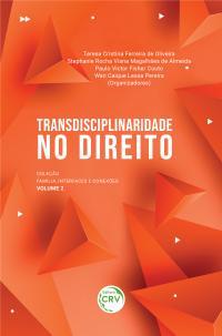 TRANSDISCIPLINARIDADE NO DIREITO:<br> Coleção Família, Interfaces e Conexões - Volume 2