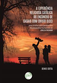 A EXPERIÊNCIA RELIGIOSA CATÓLICA DO ENCONTRO DE CASAIS COM CRISTO (ECC): <br>uma análise sob a perspectiva da psicanálise humanista de Erich Fromm