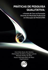 PRÁTICAS DE PESQUISA QUALITATIVA: <br>o Estudo de Caso na Formação Docente do Mestrado Profissional em Educação da FACED/UFBA