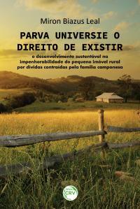 PARVA UNIVERSI E O DIREITO DE EXISTIR: <br>o desenvolvimento sustentável na impenhorabilidade do pequeno imóvel rural por dívidas contraídas pela família camponesa