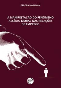 A MANIFESTAÇÃO DO FENÔMENO ASSÉDIO MORAL NAS RELAÇÕES DE EMPREGO