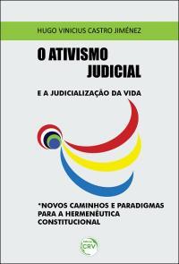 O ATIVISMO JUDICIAL E A JUDICIALIZAÇÃO DA VIDA. NOVOS CAMINHOS E PARADIGMAS PARA A HERMENÊUTICA CONSTITUCIONAL