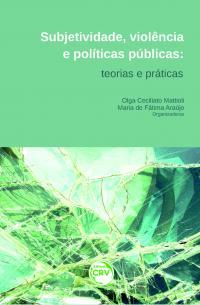 SUBJETIVIDADE, VIOLÊNCIA E POLÍTICAS PÚBLICAS:<br>teorias e práticas