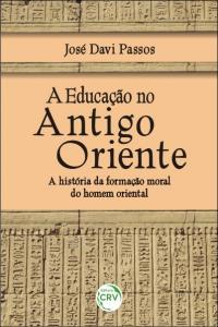 A EDUCAÇÃO NO ANTIGO ORIENTE: <br>a história da formação moral do homem oriental