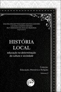 HISTÓRIA LOCAL: <br>educação na determinação da cultura e sociedade <br>Coleção Educação, Memória e Religião - Volume 2