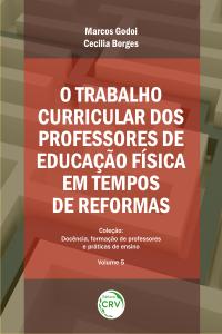 O TRABALHO CURRICULAR DOS PROFESSORES DE EDUCAÇÃO FÍSICA EM TEMPOS DE REFORMAS  <br>Coleção Docência, formação de professores e práticas de ensino - Volume 5