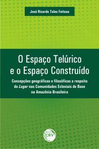 O ESPAÇO TELÚRICO E O ESPAÇO CONSTRUÍDO:<br> concepções geográficas e filosóficas a respeito do lugar nas comunidades eclesiais de base na Amazônia brasileira