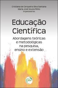 EDUCAÇÃO CIENTÍFICA: <br> abordagens teóricas e metodológicas na pesquisa, ensino e extensão